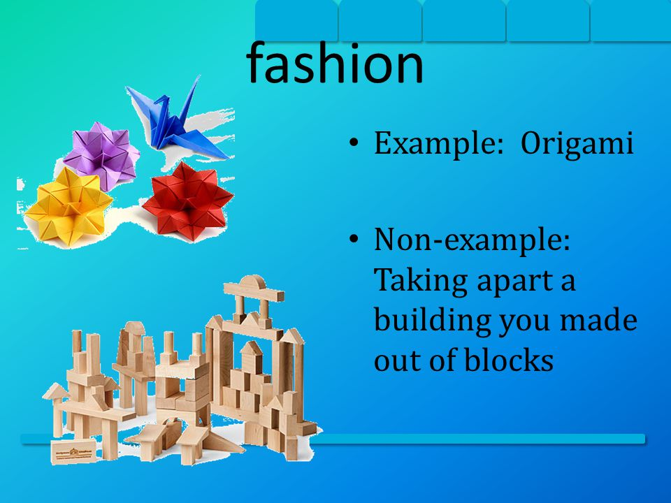 fashion Example: Origami Non-example: Taking apart a building you made out of blocks