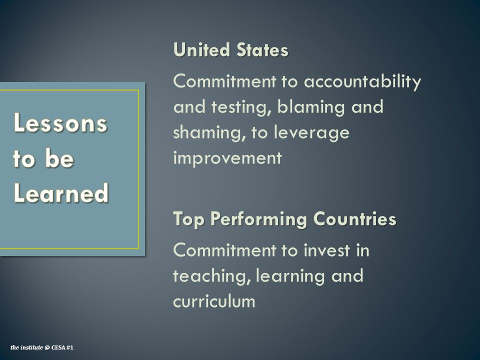 United States Commitment to accountability and testing, blaming and shaming, to leverage improvement Top Performing Countries Commitment to invest in teaching, learning and curriculum the institute @ CESA #1