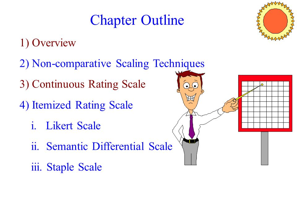 Chapter Outline 1) Overview 2) Non-comparative Scaling Techniques 3) Continuous Rating Scale 4) Itemized Rating Scale i. Likert Scale ii. Semantic Dif