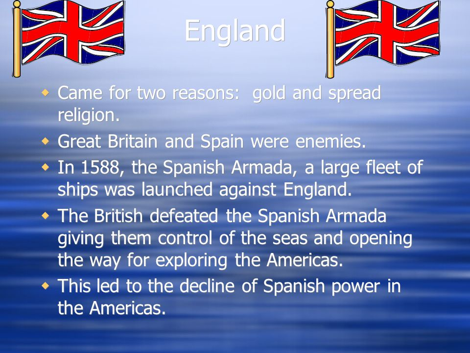 England  Came for two reasons: gold and spread religion.  Great Britain and Spain were enemies.  In 1588, the Spanish Armada, a large fleet of ship
