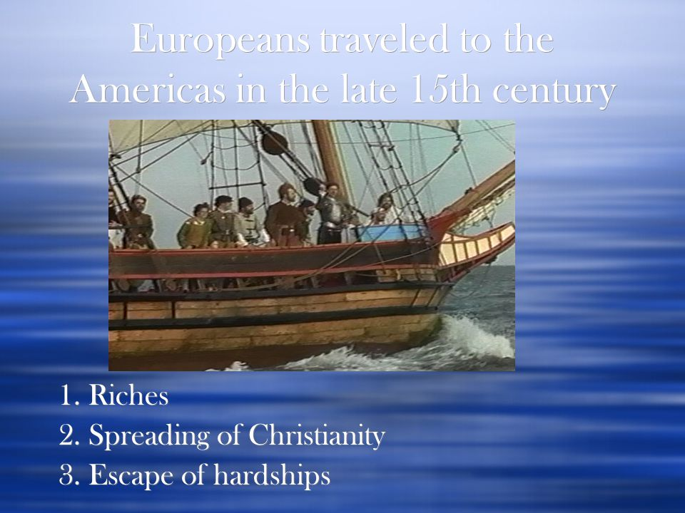 Europeans traveled to the Americas in the late 15th century for: 1. Riches 2. Spreading of Christianity 3. Escape of hardships 1. Riches 2. Spreading