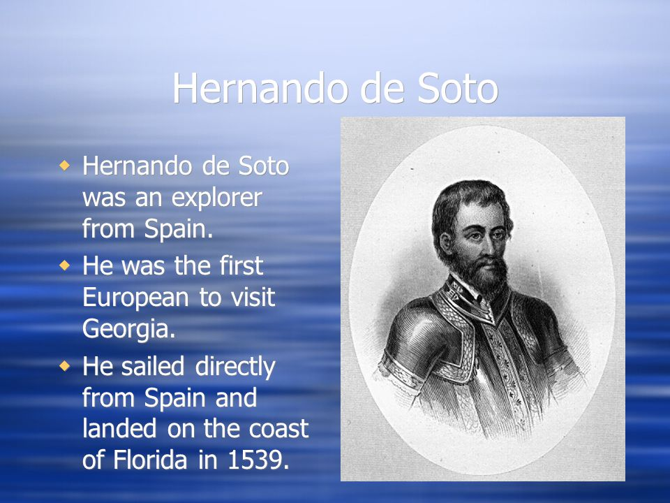 Hernando de Soto  Hernando de Soto was an explorer from Spain.  He was the first European to visit Georgia.  He sailed directly from Spain and land