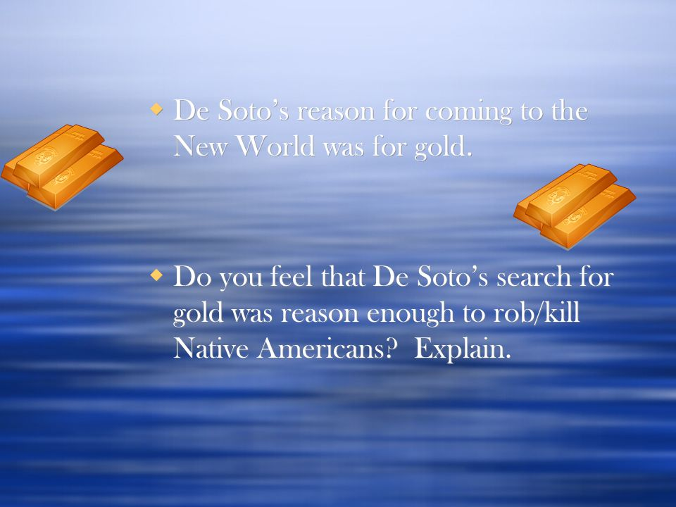  De Soto's reason for coming to the New World was for gold.  Do you feel that De Soto's search for gold was reason enough to rob/kill Native America