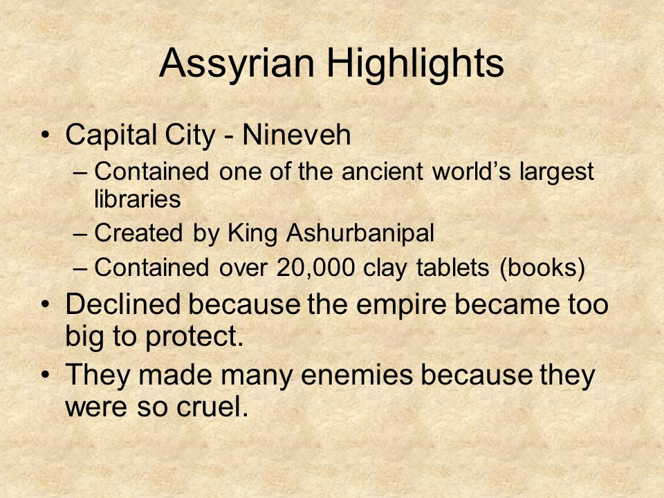 Assyrian Highlights Capital City - Nineveh –Contained one of the ancient world's largest libraries –Created by King Ashurbanipal –Contained over 20,00