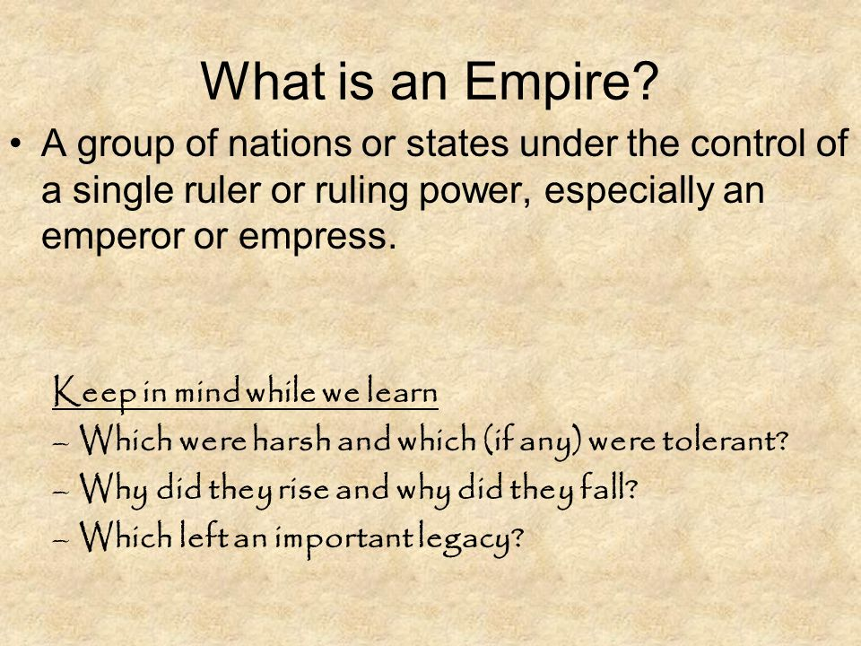 What is an Empire? A group of nations or states under the control of a single ruler or ruling power, especially an emperor or empress. Keep in mind wh