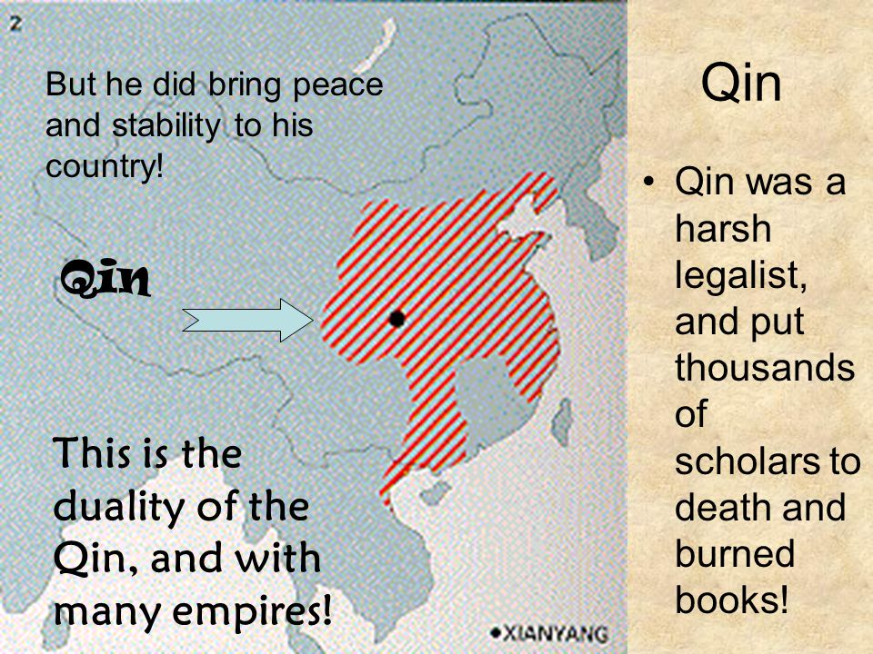 Qin Qin was a harsh legalist, and put thousands of scholars to death and burned books! Qin But he did bring peace and stability to his country! This i