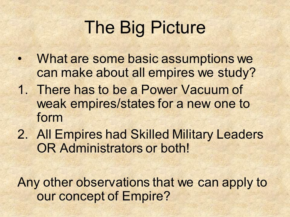The Big Picture What are some basic assumptions we can make about all empires we study? 1.There has to be a Power Vacuum of weak empires/states for a