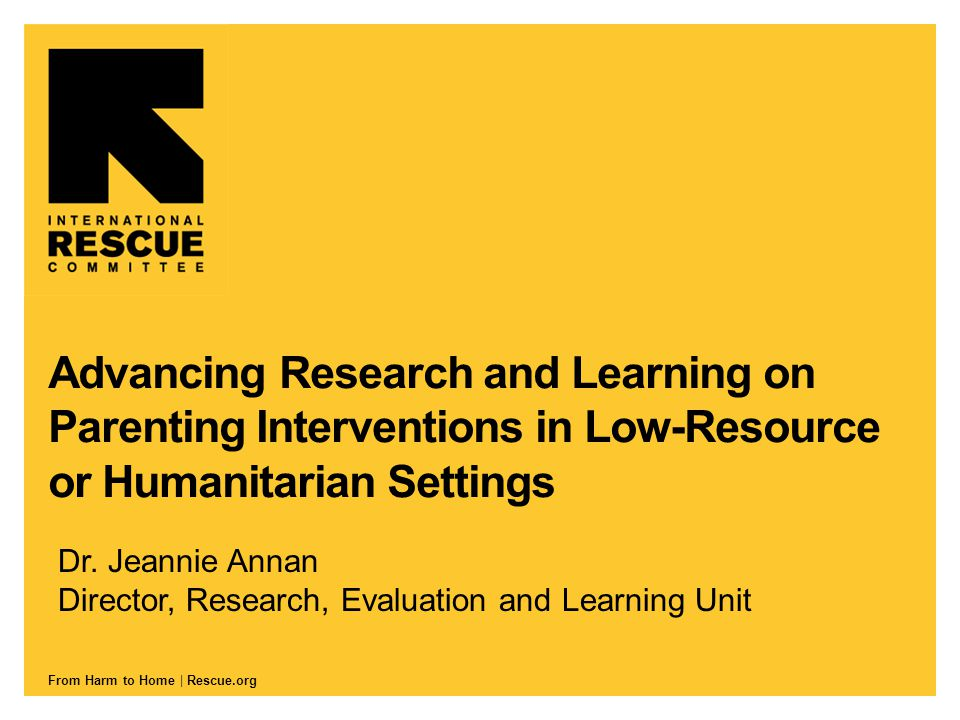 From Harm to Home | Rescue.org Advancing Research and Learning on Parenting Interventions in Low-Resource or Humanitarian Settings Dr.