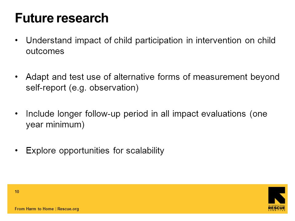 10 From Harm to Home | Rescue.org Future research Understand impact of child participation in intervention on child outcomes Adapt and test use of alternative forms of measurement beyond self-report (e.g.