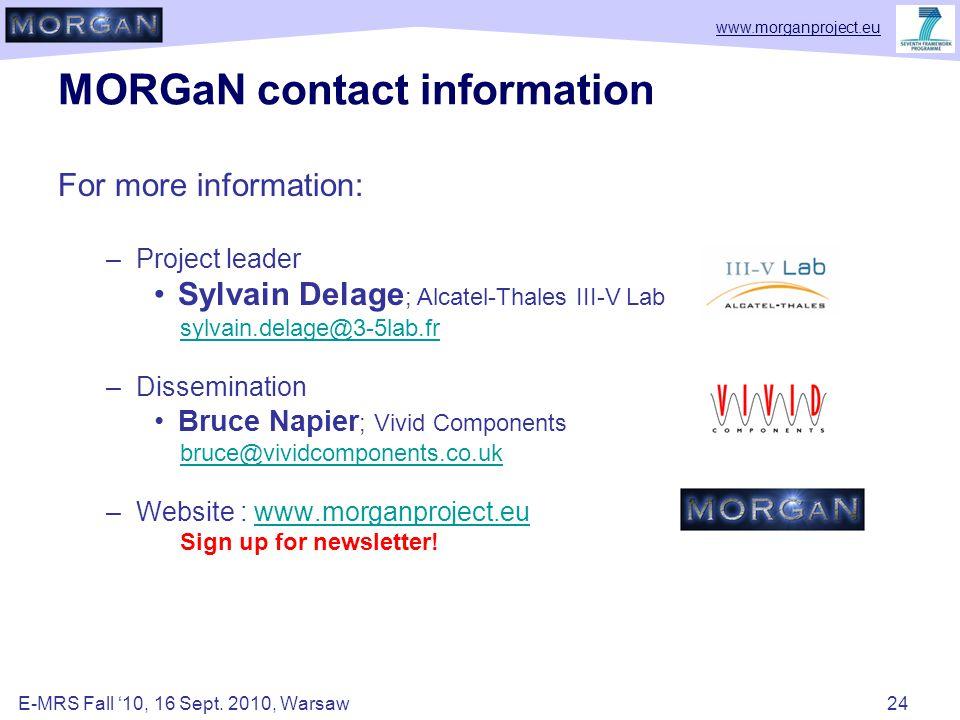 www.morganproject.eu MORGaN contact information For more information: –Project leader Sylvain Delage ; Alcatel-Thales III-V Lab sylvain.delage@3-5lab.fr –Dissemination Bruce Napier ; Vivid Components bruce@vividcomponents.co.uk –Website : www.morganproject.euwww.morganproject.eu Sign up for newsletter.