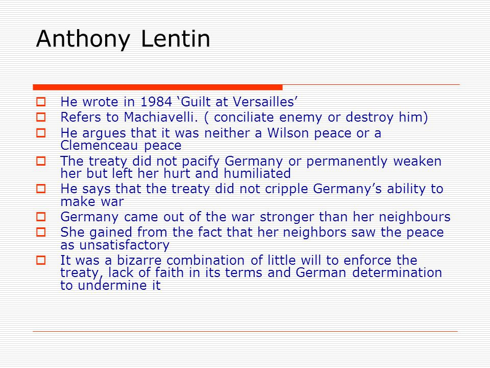 Anthony Lentin  He wrote in 1984 'Guilt at Versailles'  Refers to Machiavelli. ( conciliate enemy or destroy him)  He argues that it was neither a
