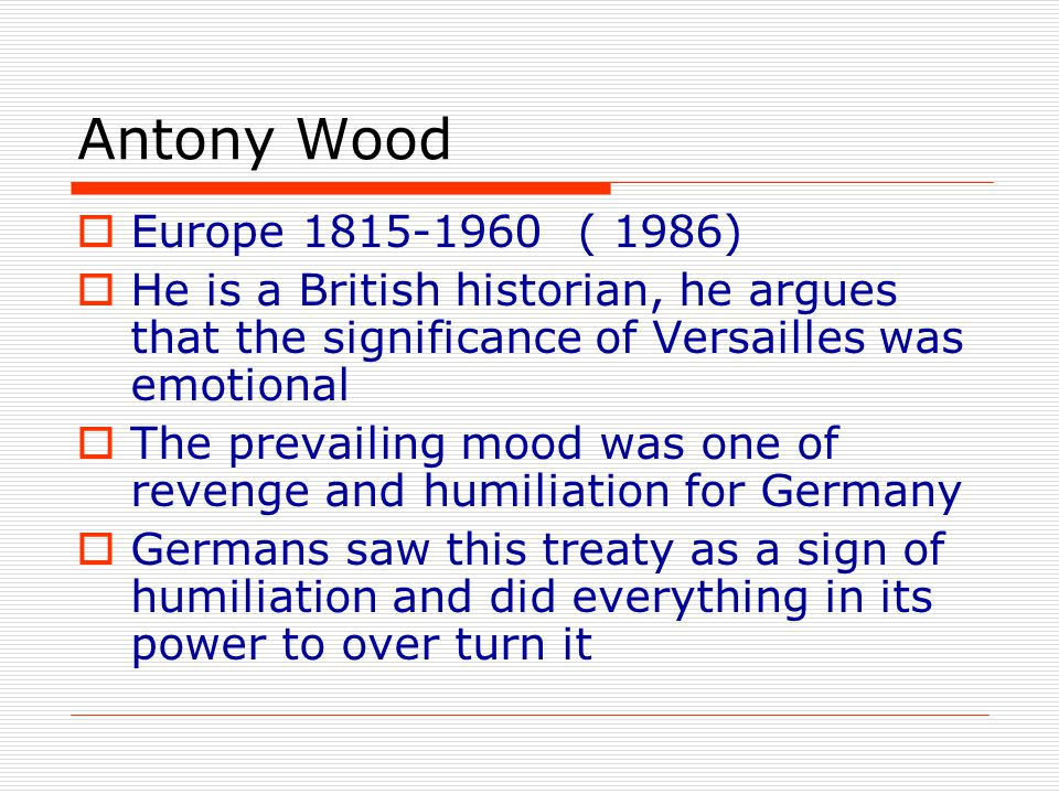 Antony Wood  Europe 1815-1960 ( 1986)  He is a British historian, he argues that the significance of Versailles was emotional  The prevailing mood