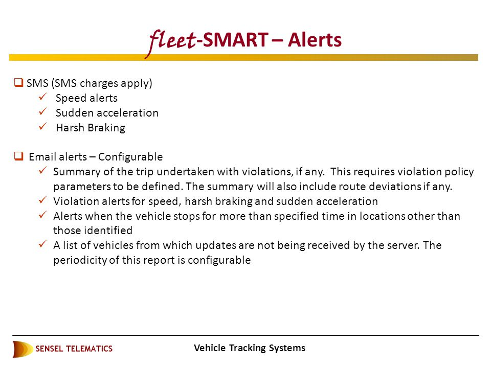 Vehicle Tracking Systems fleet -SMART – Alerts  SMS (SMS charges apply) Speed alerts Sudden acceleration Harsh Braking  Email alerts – Configurable