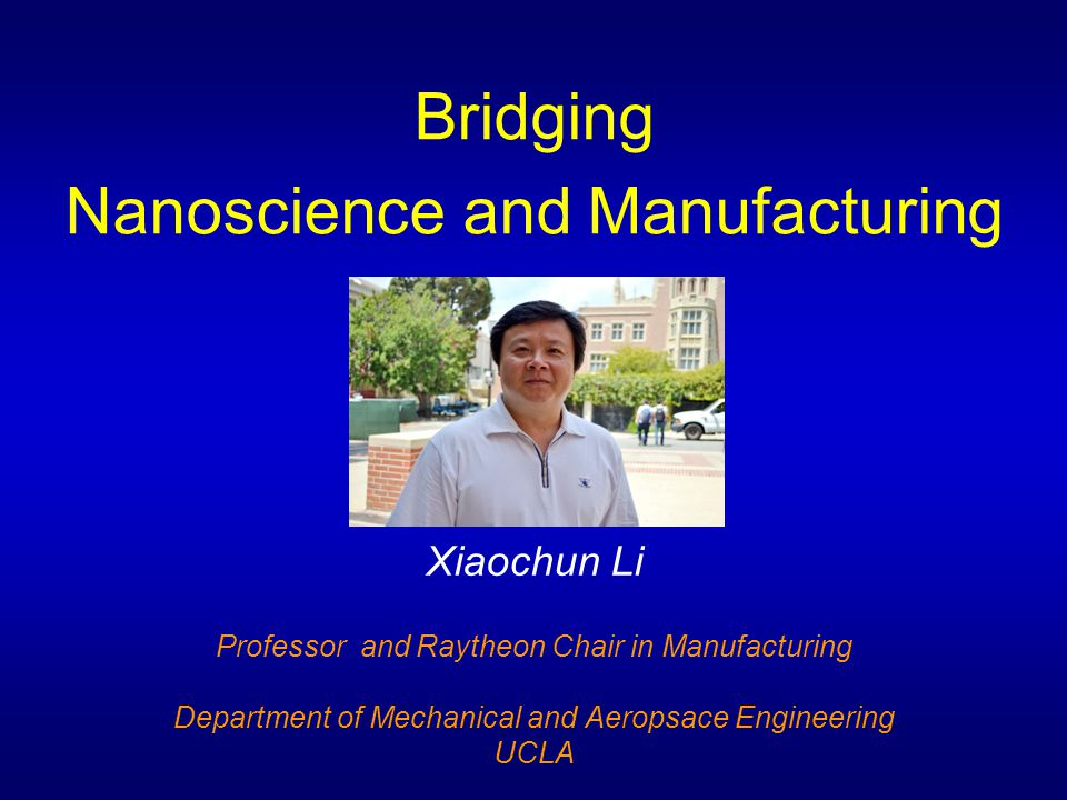 Bridging Nanoscience and Manufacturing Xiaochun Li Professor and Raytheon Chair in Manufacturing Department of Mechanical and Aeropsace Engineering UC