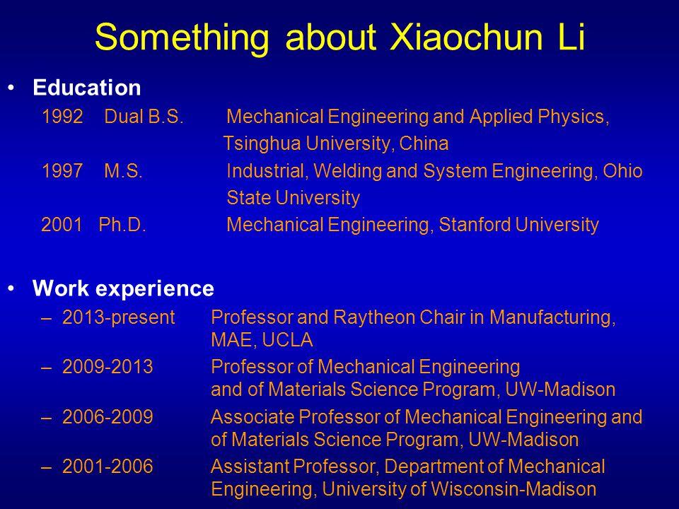 Something about Xiaochun Li Education 1992 Dual B.S. Mechanical Engineering and Applied Physics, Tsinghua University, China 1997 M.S. Industrial, Weld