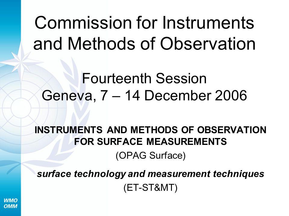 Commission for Instruments and Methods of Observation Fourteenth Session Geneva, 7 – 14 December 2006 INSTRUMENTS AND METHODS OF OBSERVATION FOR SURFACE MEASUREMENTS (OPAG Surface) surface technology and measurement techniques (ET-ST&MT)