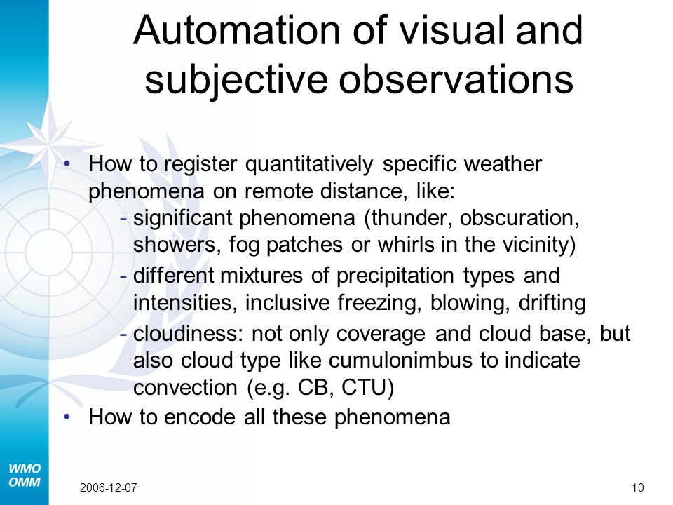 102006-12-07 Automation of visual and subjective observations How to register quantitatively specific weather phenomena on remote distance, like: ­significant phenomena (thunder, obscuration, showers, fog patches or whirls in the vicinity) ­different mixtures of precipitation types and intensities, inclusive freezing, blowing, drifting ­cloudiness: not only coverage and cloud base, but also cloud type like cumulonimbus to indicate convection (e.g.