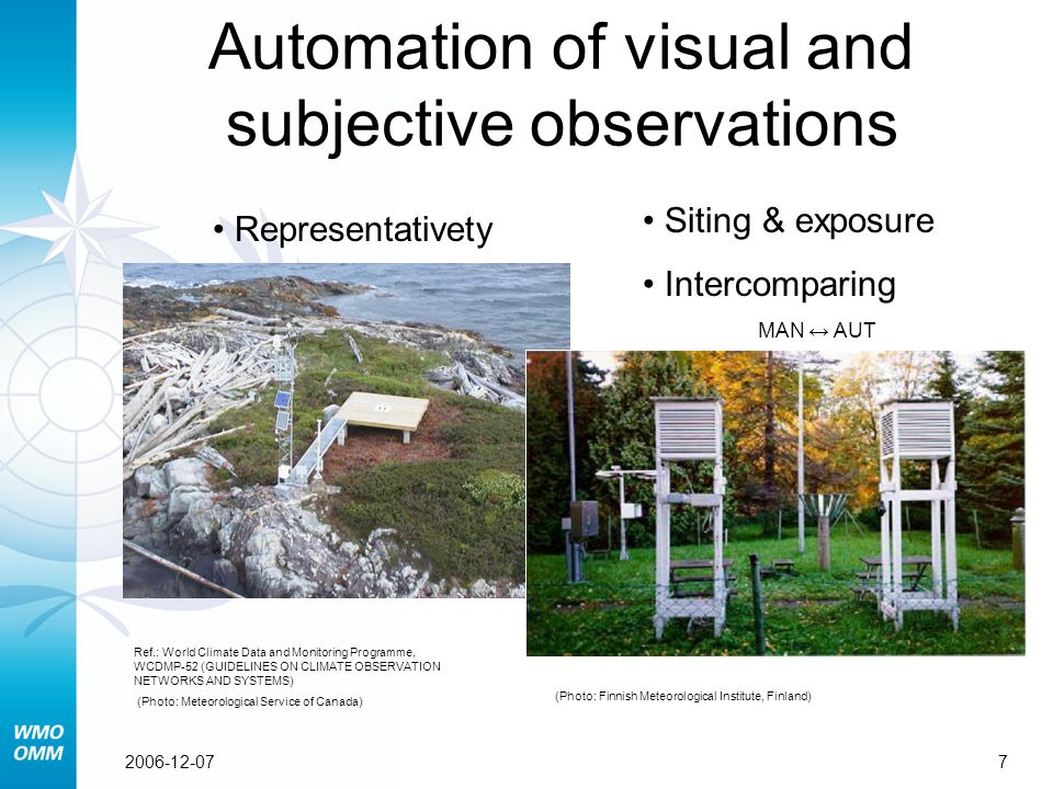 72006-12-07 Representativety Automation of visual and subjective observations Ref.: World Climate Data and Monitoring Programme, WCDMP-52 (GUIDELINES ON CLIMATE OBSERVATION NETWORKS AND SYSTEMS) (Photo: Meteorological Service of Canada) Siting & exposure Intercomparing MAN ↔ AUT (Photo: Finnish Meteorological Institute, Finland)