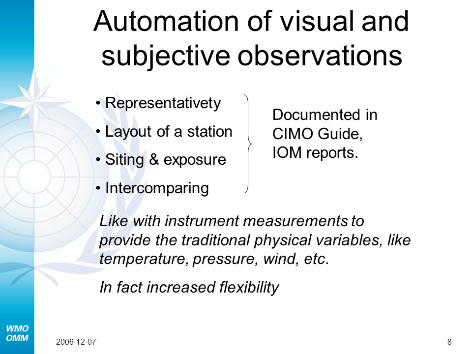 82006-12-07 Representativety Layout of a station Siting & exposure Intercomparing Automation of visual and subjective observations Documented in CIMO Guide, IOM reports.