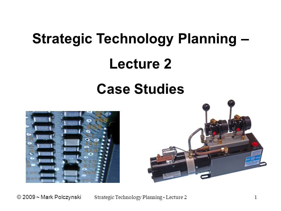 Strategic Technology Planning - Lecture 21 Strategic Technology Planning – Lecture 2 Case Studies © 2009 ~ Mark Polczynski