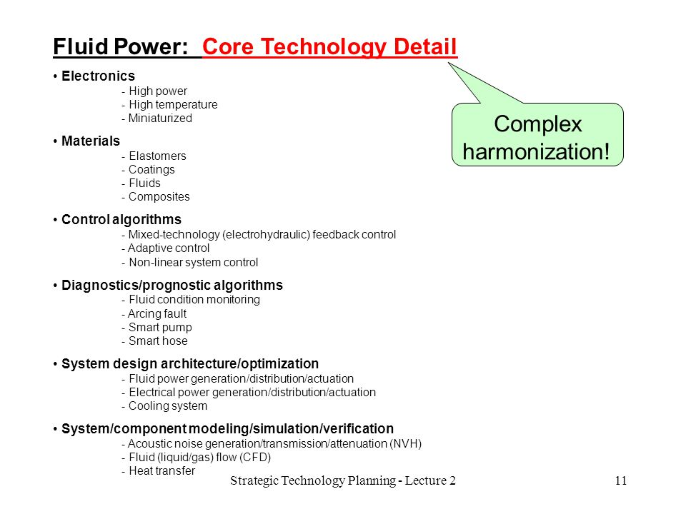 Fluid Power: Core Technology Detail Electronics - High power - High temperature - Miniaturized Materials - Elastomers - Coatings - Fluids - Composites Control algorithms - Mixed-technology (electrohydraulic) feedback control - Adaptive control - Non-linear system control Diagnostics/prognostic algorithms - Fluid condition monitoring - Arcing fault - Smart pump - Smart hose System design architecture/optimization - Fluid power generation/distribution/actuation - Electrical power generation/distribution/actuation - Cooling system System/component modeling/simulation/verification - Acoustic noise generation/transmission/attenuation (NVH) - Fluid (liquid/gas) flow (CFD) - Heat transfer 11Strategic Technology Planning - Lecture 2 Complex harmonization!