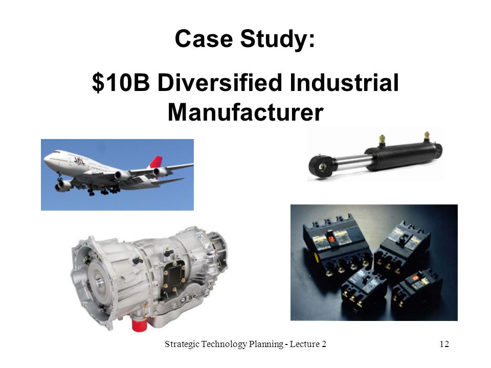 Case Study: $10B Diversified Industrial Manufacturer 12Strategic Technology Planning - Lecture 2