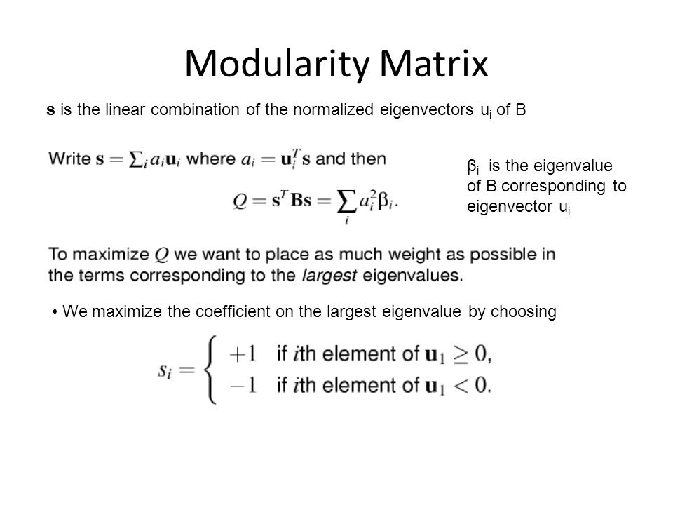 Modularity Matrix We maximize the coefficient on the largest eigenvalue by choosing s is the linear combination of the normalized eigenvectors u i of B β i is the eigenvalue of B corresponding to eigenvector u i