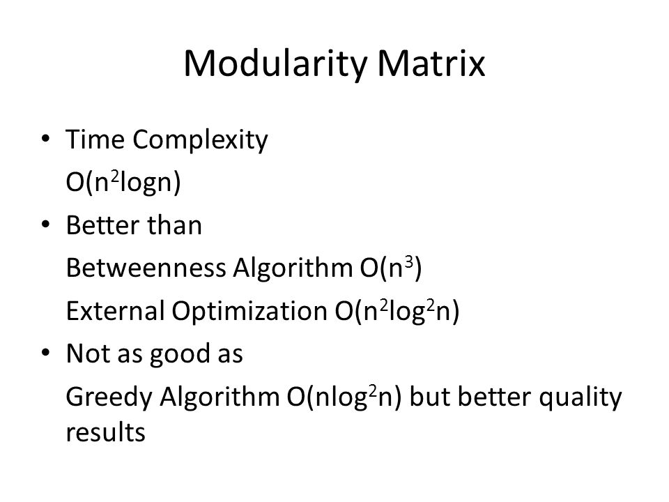 Modularity Matrix Time Complexity O(n 2 logn) Better than Betweenness Algorithm O(n 3 ) External Optimization O(n 2 log 2 n) Not as good as Greedy Algorithm O(nlog 2 n) but better quality results