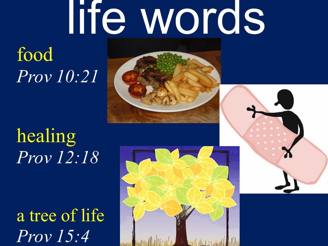 life words food Prov 10:21 healing Prov 12:18 a tree of life Prov 15:4