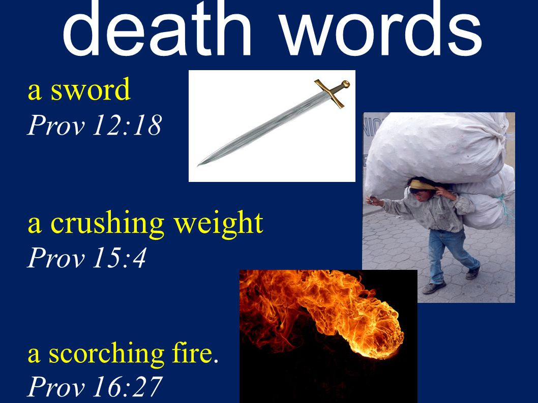 death words a sword Prov 12:18 a crushing weight Prov 15:4 a scorching fire. Prov 16:27