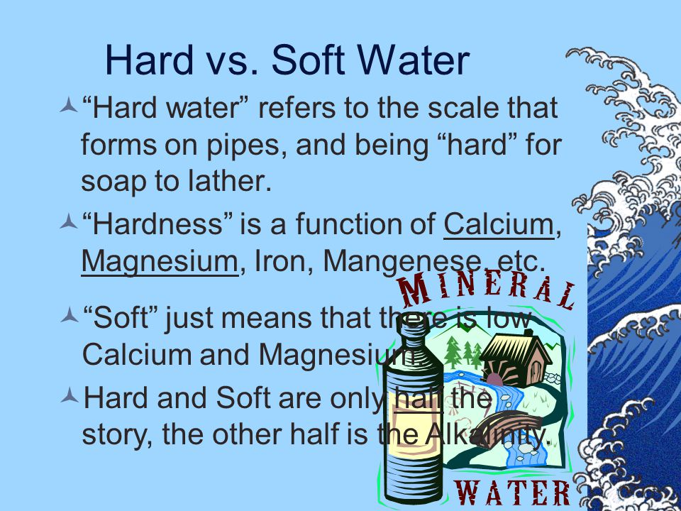 "Hard vs. Soft Water ""Hard water"" refers to the scale that forms on pipes, and being ""hard"" for soap to lather. ""Hardness"" is a function of Calcium, Ma"