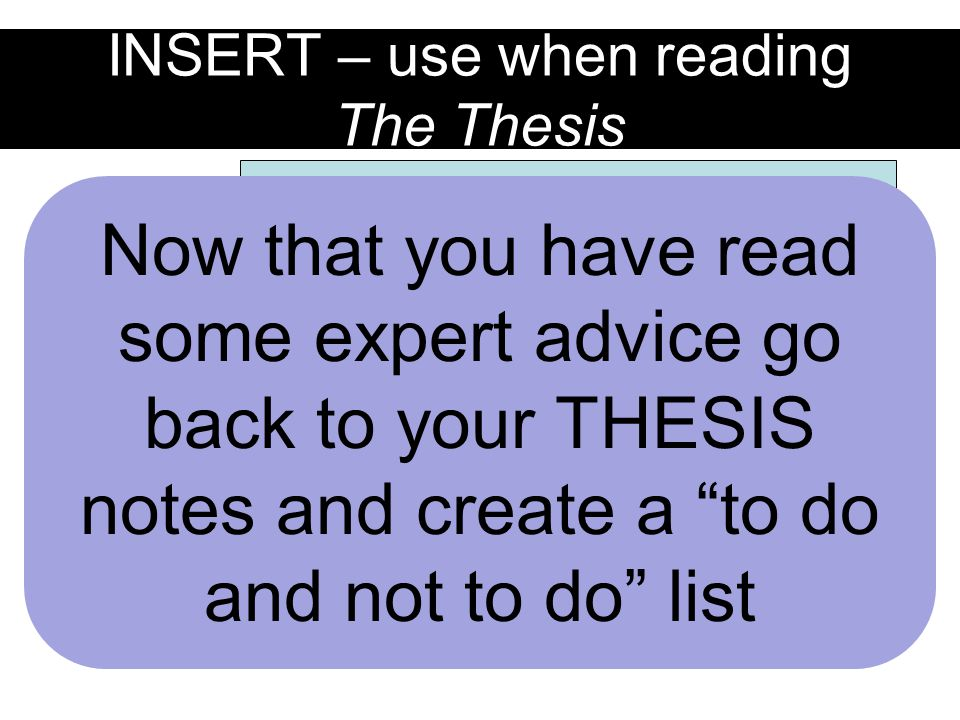 INSERT – use when reading The Thesis an expectation that you have had to meet in previous years or you have heard this before a term or idea you need the instructor to clarify an area that you view as a focus area for improvement this year Now that you have read some expert advice go back to your THESIS notes and create a to do and not to do list