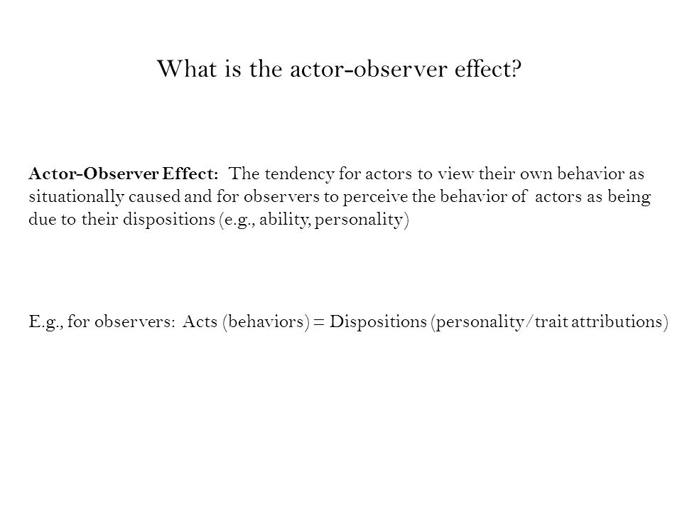 Information access : Actors have more information about themselves than do observers (e.g., how consistent present behavior is to past behavior) Perceptual differences: Actors notice the situations around them that influence them to act, while observers notice the actors Motivational bias: Explanations for one's successes that credit internal, dispositional factors, as opposed to failures, which are explained by external, situational factors (e.g., bad luck) [Self-esteem maintenance; self-presentation reasons] What are the Reasons for the Actor-Observer Effect?