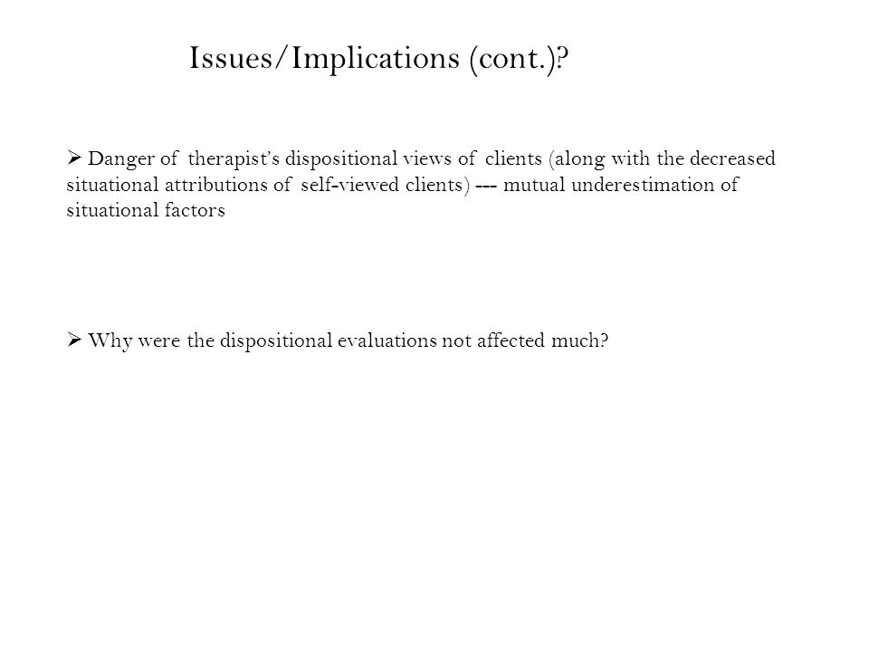  Danger of therapist's dispositional views of clients (along with the decreased situational attributions of self-viewed clients) --- mutual underestimation of situational factors  Why were the dispositional evaluations not affected much.
