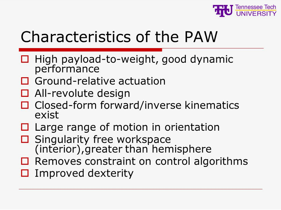 Characteristics of the PAW  High payload-to-weight, good dynamic performance  Ground-relative actuation  All-revolute design  Closed-form forward/inverse kinematics exist  Large range of motion in orientation  Singularity free workspace (interior),greater than hemisphere  Removes constraint on control algorithms  Improved dexterity