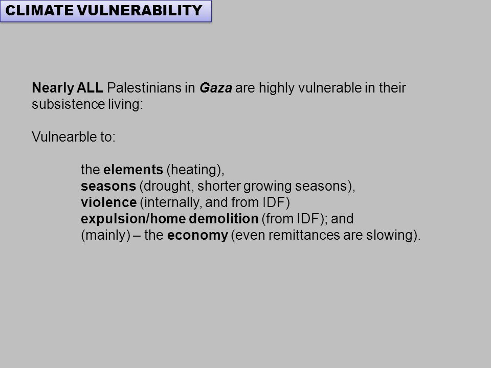 Nearly ALL Palestinians in Gaza are highly vulnerable in their subsistence living: Vulnearble to: the elements (heating), seasons (drought, shorter growing seasons), violence (internally, and from IDF) expulsion/home demolition (from IDF); and (mainly) – the economy (even remittances are slowing).