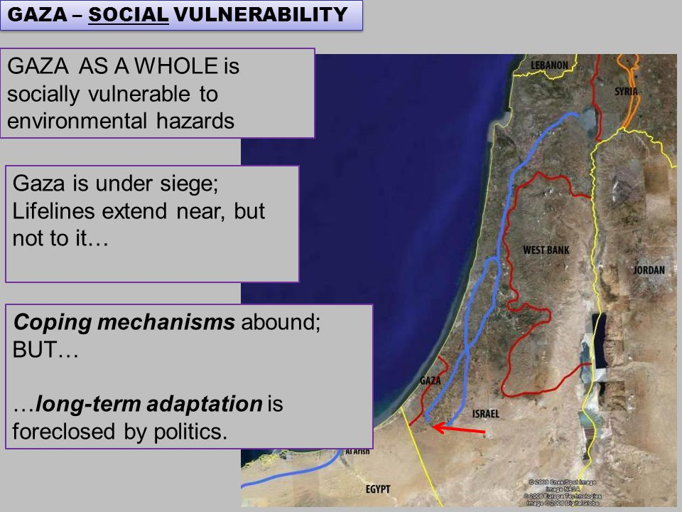 Gaza is under siege; Lifelines extend near, but not to it… GAZA AS A WHOLE is socially vulnerable to environmental hazards GAZA – SOCIAL VULNERABILITY Coping mechanisms abound; BUT… …long-term adaptation is foreclosed by politics.
