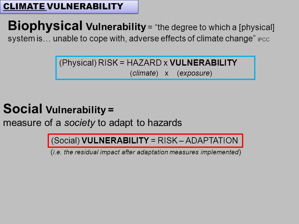 Biophysical Vulnerability = the degree to which a [physical] system is… unable to cope with, adverse effects of climate change IPCC CLIMATE VULNERABILITY (Physical) RISK = HAZARD x VULNERABILITY (climate) x (exposure) Social Vulnerability = measure of a society to adapt to hazards (Social) VULNERABILITY = RISK – ADAPTATION ( i.e.