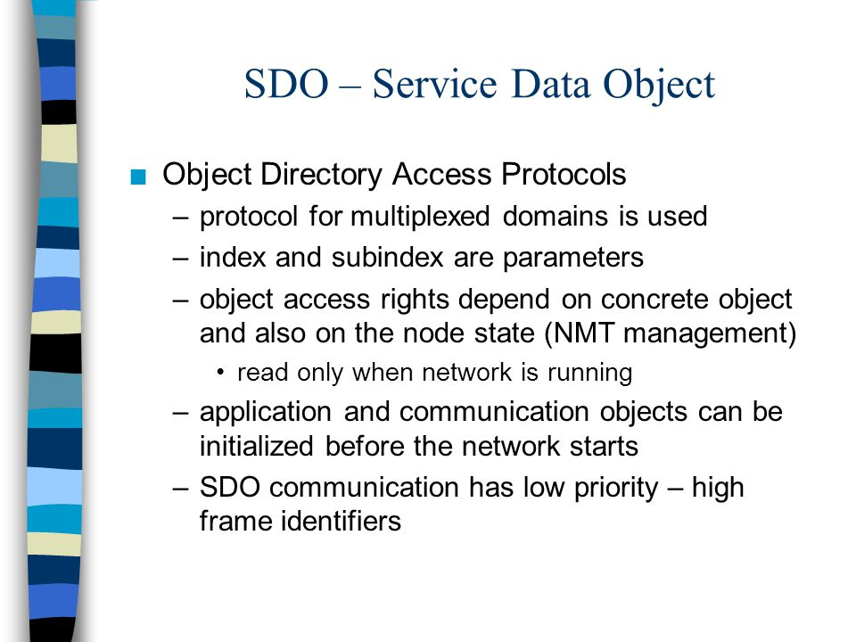 SDO – Service Data Object n Object Directory Access Protocols –protocol for multiplexed domains is used –index and subindex are parameters –object access rights depend on concrete object and also on the node state (NMT management) read only when network is running –application and communication objects can be initialized before the network starts –SDO communication has low priority – high frame identifiers