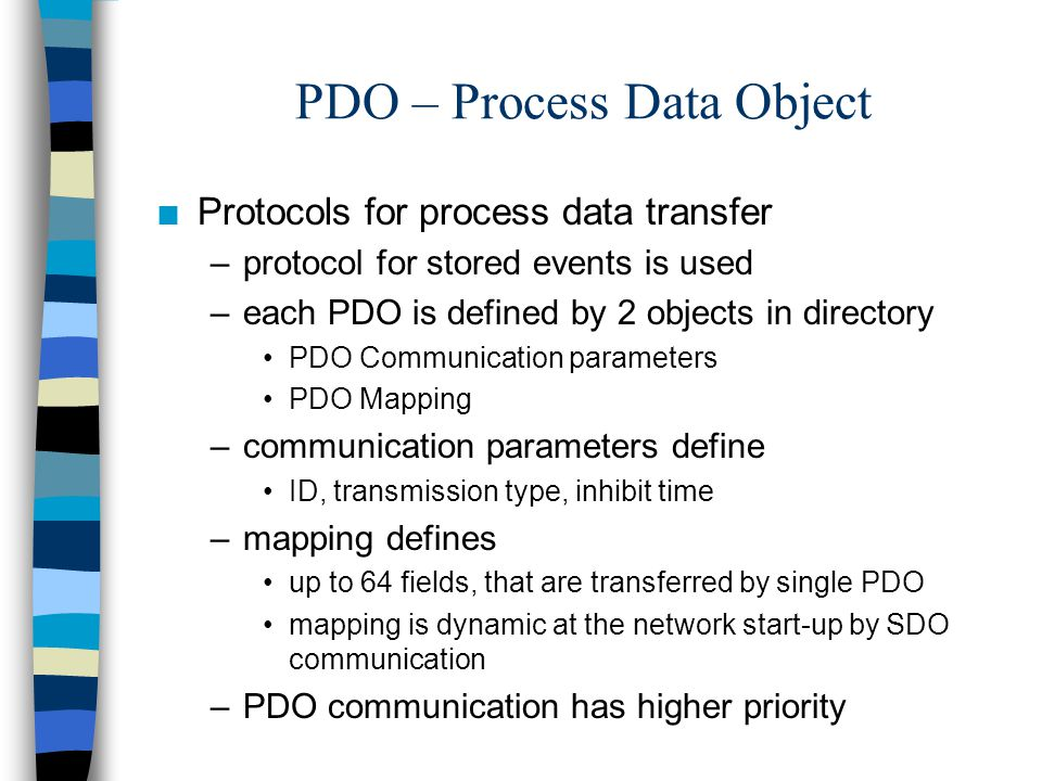 PDO – Process Data Object n Protocols for process data transfer –protocol for stored events is used –each PDO is defined by 2 objects in directory PDO Communication parameters PDO Mapping –communication parameters define ID, transmission type, inhibit time –mapping defines up to 64 fields, that are transferred by single PDO mapping is dynamic at the network start-up by SDO communication –PDO communication has higher priority
