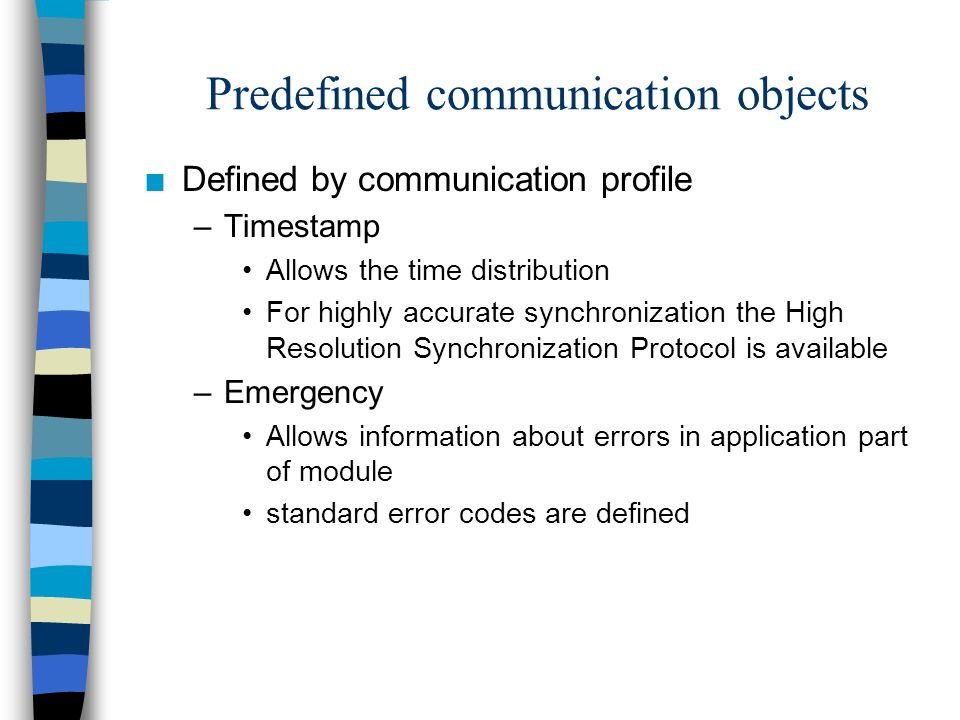 Predefined communication objects n Defined by communication profile –Timestamp Allows the time distribution For highly accurate synchronization the High Resolution Synchronization Protocol is available –Emergency Allows information about errors in application part of module standard error codes are defined