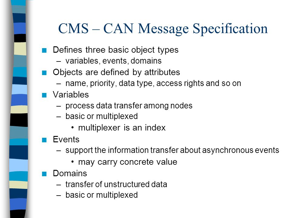 CMS – CAN Message Specification n Defines three basic object types –variables, events, domains n Objects are defined by attributes –name, priority, data type, access rights and so on n Variables –process data transfer among nodes –basic or multiplexed multiplexer is an index n Events –support the information transfer about asynchronous events may carry concrete value n Domains –transfer of unstructured data –basic or multiplexed