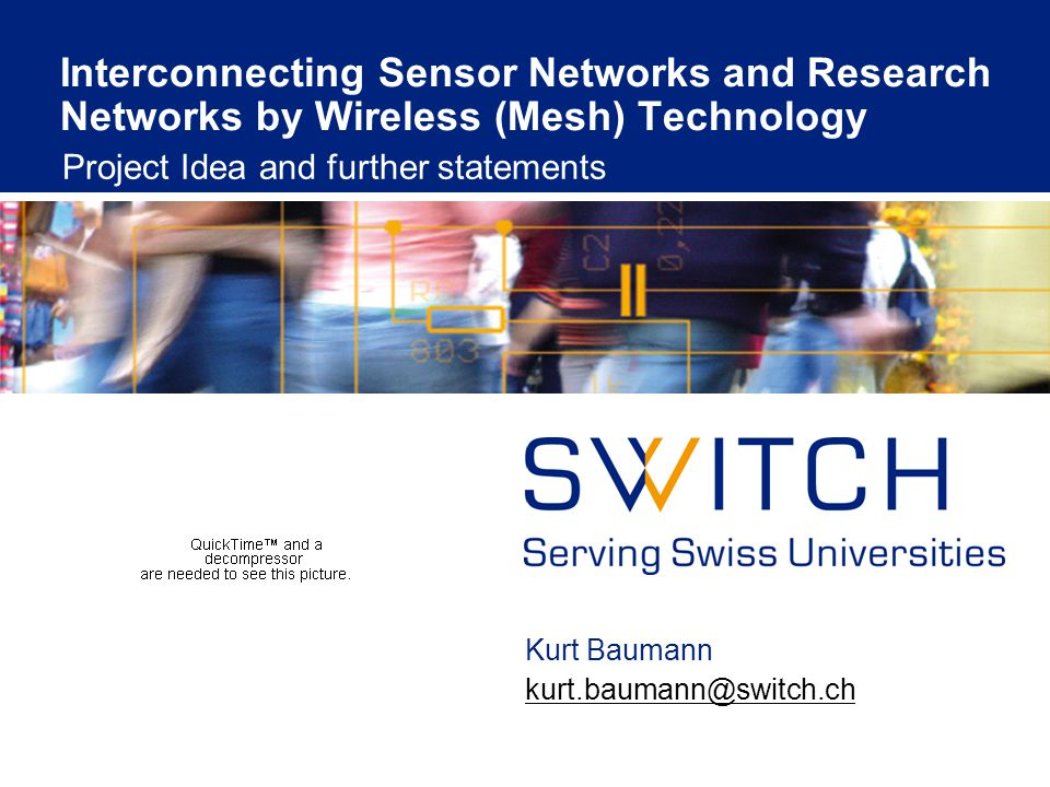 Interconnecting Sensor Networks and Research Networks by Wireless (Mesh) Technology Project Idea and further statements Kurt Baumann kurt.baumann@switch.ch