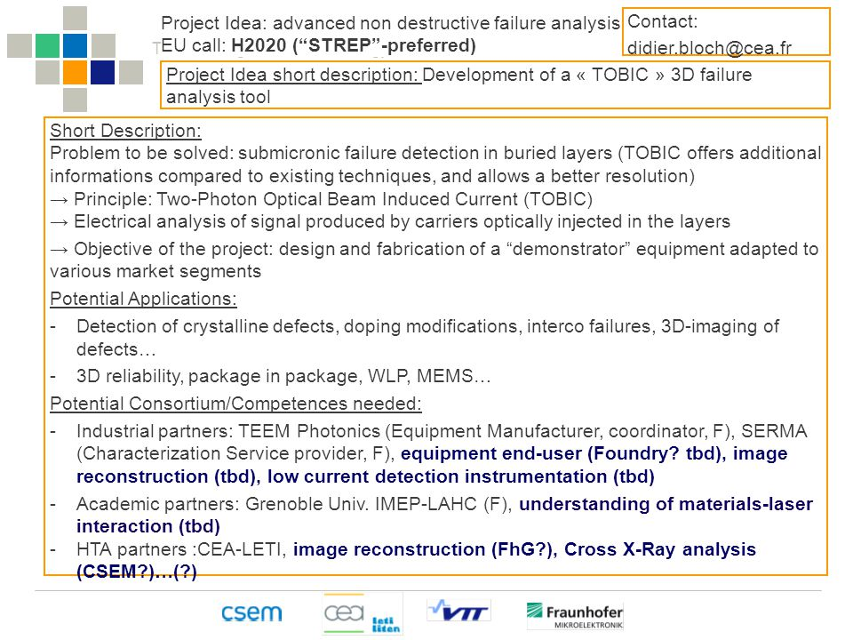 The Heterogeneous Technology Alliance HTA Project Idea: advanced non destructive failure analysis EU call: H2020 ( STREP -preferred) Project Idea short description: Development of a « TOBIC » 3D failure analysis tool Short Description: Problem to be solved: submicronic failure detection in buried layers (TOBIC offers additional informations compared to existing techniques, and allows a better resolution) → Principle: Two-Photon Optical Beam Induced Current (TOBIC) → Electrical analysis of signal produced by carriers optically injected in the layers → Objective of the project: design and fabrication of a demonstrator equipment adapted to various market segments Potential Applications: -Detection of crystalline defects, doping modifications, interco failures, 3D-imaging of defects… -3D reliability, package in package, WLP, MEMS… Potential Consortium/Competences needed: -Industrial partners: TEEM Photonics (Equipment Manufacturer, coordinator, F), SERMA (Characterization Service provider, F), equipment end-user (Foundry.