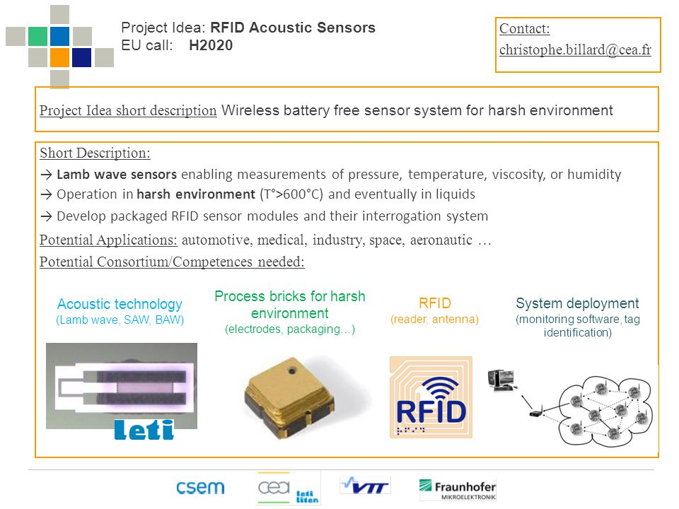 The Heterogeneous Technology Alliance HTA Project Idea: RFID Acoustic Sensors EU call:H2020 Project Idea short description Wireless battery free sensor system for harsh environment Short Description: → Lamb wave sensors enabling measurements of pressure, temperature, viscosity, or humidity → Operation in harsh environment (T°>600°C) and eventually in liquids → Develop packaged RFID sensor modules and their interrogation system Potential Applications: automotive, medical, industry, space, aeronautic … Potential Consortium/Competences needed: Contact: christophe.billard@cea.fr Acoustic technology (Lamb wave, SAW, BAW) Process bricks for harsh environment (electrodes, packaging…) RFID (reader, antenna) System deployment (monitoring software, tag identification)