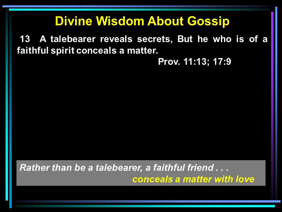 Divine Wisdom About Gossip 13 A talebearer reveals secrets, But he who is of a faithful spirit conceals a matter.