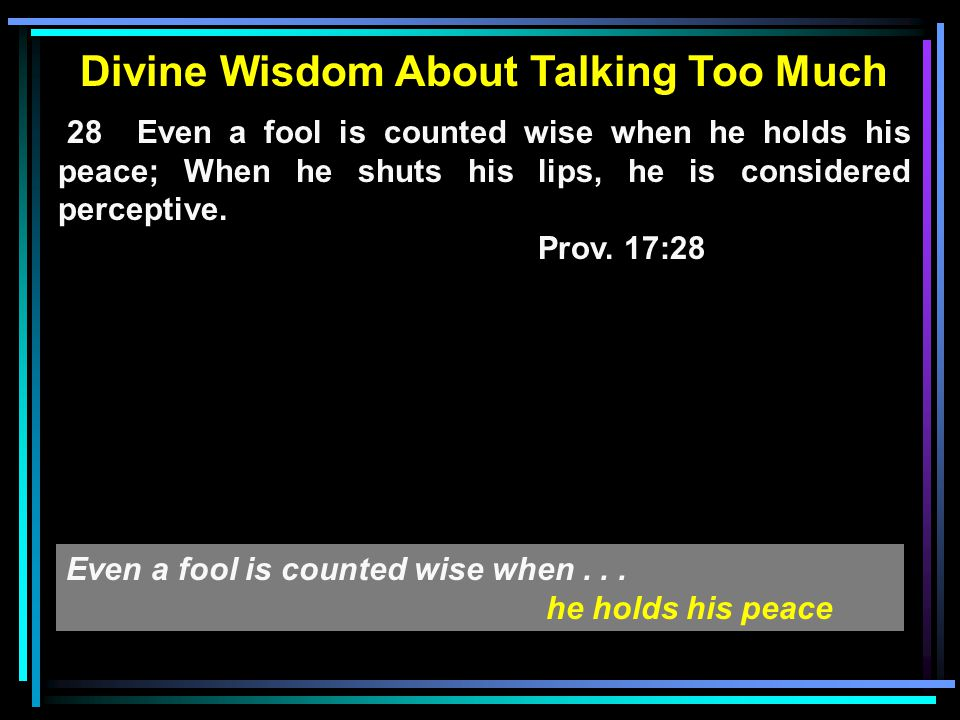 Divine Wisdom About Talking Too Much 28 Even a fool is counted wise when he holds his peace; When he shuts his lips, he is considered perceptive.