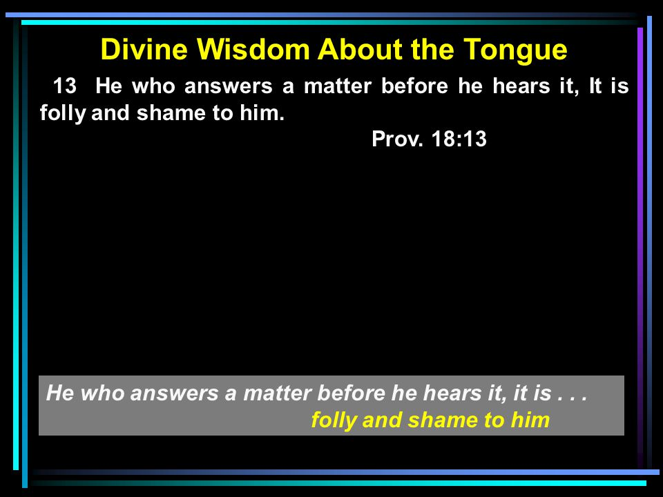 Divine Wisdom About the Tongue 13 He who answers a matter before he hears it, It is folly and shame to him.