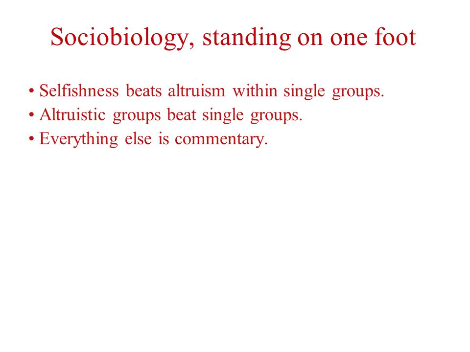 Sociobiology, standing on one foot Selfishness beats altruism within single groups.