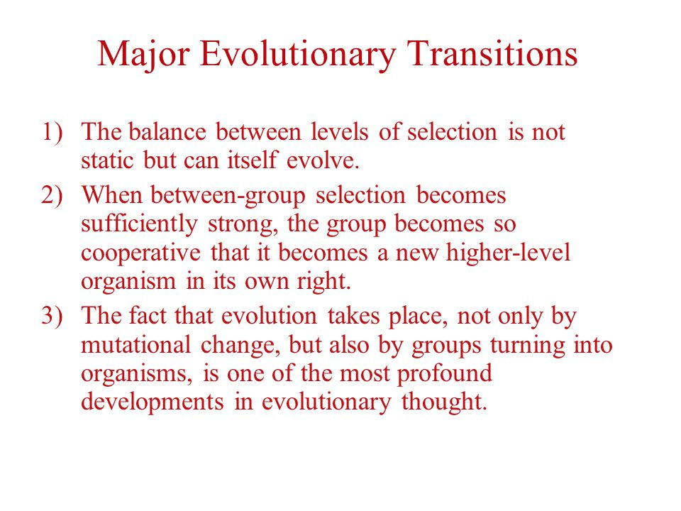 Major Evolutionary Transitions 1)The balance between levels of selection is not static but can itself evolve.